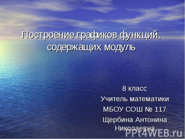 Построение графиков функций, содержащих модуль 8 класс Учитель математики МБОУ СОШ № 117 Щербина Антонина Николаевна