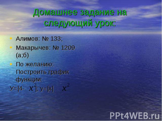Домашнее задание на следующий урок: Алимов: № 133; Макарычев: № 1209 (а;б) По желанию: Построить график функции: У=|4- |; y=|x|