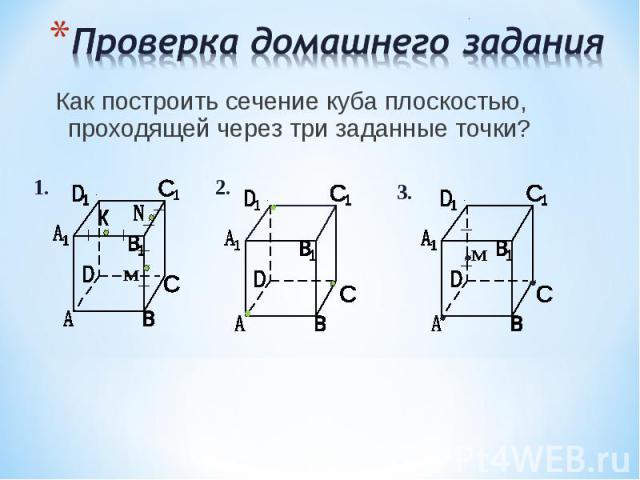 Как построить сечение куба плоскостью, проходящей через три заданные точки? Как построить сечение куба плоскостью, проходящей через три заданные точки?