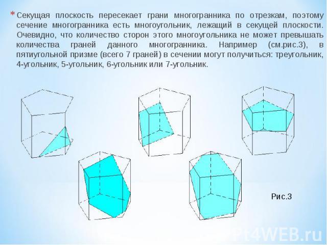 Секущая плоскость пересекает грани многогранника по отрезкам, поэтому сечение многогранника есть многоугольник, лежащий в секущей плоскости. Очевидно, что количество сторон этого многоугольника не может превышать количества граней данного многогранн…