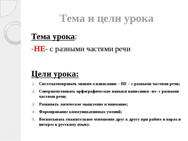 Тема и цели урока Тема урока: -НЕ- с разными частями речи Цели урока: Систематизировать знания о написании – НЕ – с разными частями речи; Совершенствовать орфографические навыки написания –не- с разными частями речи; Развивать логическое мышление и …