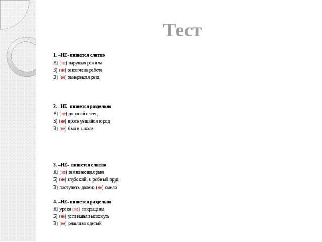 Тест 1. –НЕ- пишется слитно А) (не) нарушая режима Б) (не) закончена работа В) (не) замерзшая река 2. –НЕ- пишется раздельно А) (не) дорогой ситец Б) (не) проснувшийся город В) (не) был в школе 3. –НЕ- пишется слитно А) (не) заживающая рана Б) (не) …