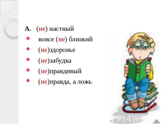 А. (не) настный А. (не) настный вовсе (не) близкий (не)здоровье (не)забудка (не)правдивый (не)правда, а ложь