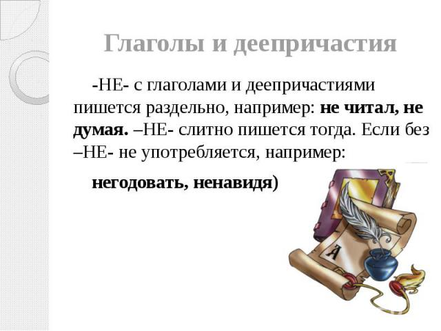 Глаголы и деепричастия -НЕ- с глаголами и деепричастиями пишется раздельно, например: не читал, не думая. –НЕ- слитно пишется тогда. Если без –НЕ- не употребляется, например: негодовать, ненавидя)