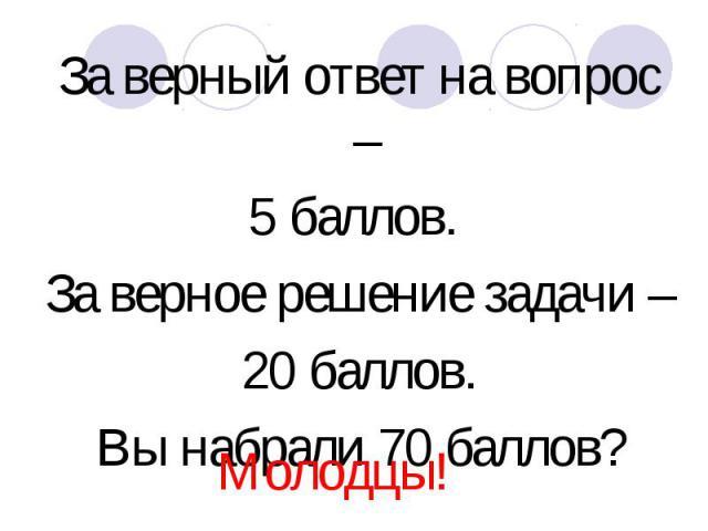 За верный ответ на вопрос – За верный ответ на вопрос – 5 баллов. За верное решение задачи – 20 баллов. Вы набрали 70 баллов?