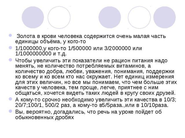 Золота в крови человека содержится очень малая часть единицы объёма, у кого-то Золота в крови человека содержится очень малая часть единицы объёма, у кого-то 1/1000000,у кого-то 1/500000 или 3/2000000 или 1/1000000000 и т.д. Чтобы увеличить эти пока…
