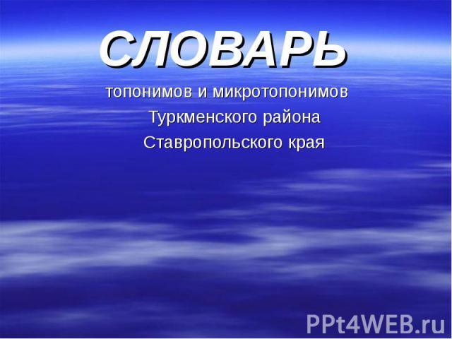 СЛОВАРЬ СЛОВАРЬ топонимов и микротопонимов Туркменского района Ставропольского края
