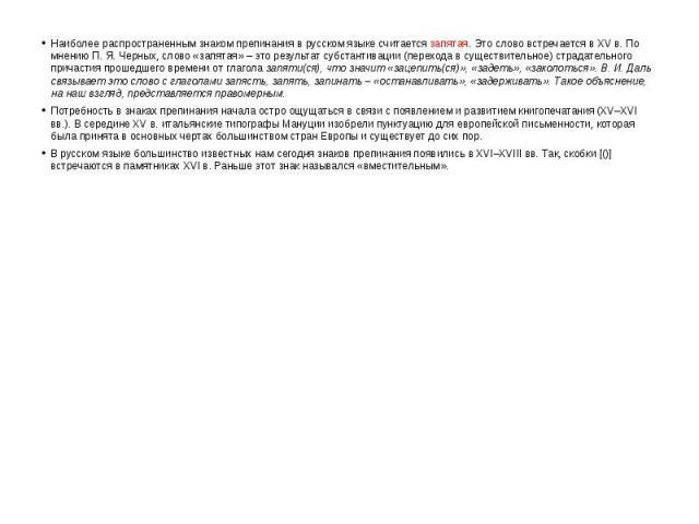 Наиболее распространенным знаком препинания в русском языке считается запятая. Это слово встречается в XV в. По мнению П. Я. Черных, слово «запятая» – это результат субстантивации (перехода в существительное) страдательного причастия прошедшего врем…