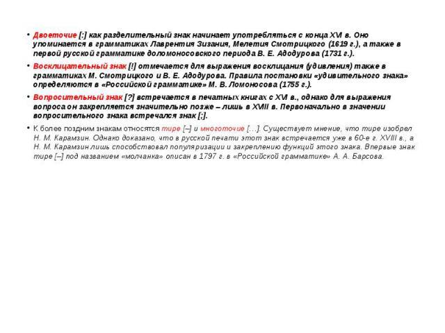 Двоеточие [:] как разделительный знак начинает употребляться с конца XVI в. Оно упоминается в грамматиках Лаврентия Зизания, Мелетия Смотрицкого (1619 г.), а также в первой русской грамматике доломоносовского периода В. Е. Адодурова (1731 г.). Двоет…