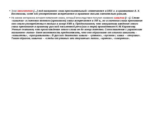 Знак многоточие […] под названием «знак пресекательный» отмечается в 1831 г. в грамматике А. Х. Востокова, хотя его употребление встречается в практике письма значительно раньше. Знак многоточие […] под названием «знак пресекательный» отмечается в 1…