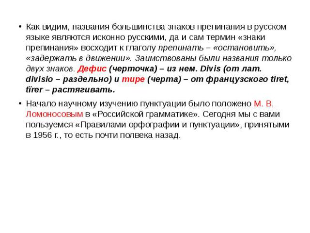Как видим, названия большинства знаков препинания в русском языке являются исконно русскими, да и сам термин «знаки препинания» восходит к глаголу препинать – «остановить», «задержать в движении». Заимствованы были названия только двух знаков. Дефис…