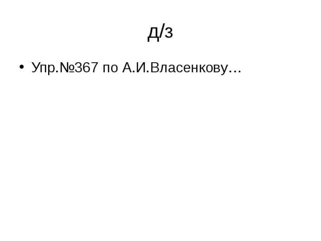 д/з Упр.№367 по А.И.Власенкову…