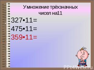 Умножение трёхзначных чисел на11 327•11= 475•11= 359•11=