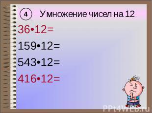 Умножение чисел на 12 36•12= 159•12= 543•12= 416•12=