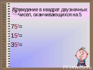 Возведение в квадрат двузначных чисел, оканчивающихся на 5 752= 152= 352=