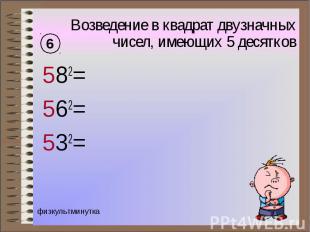 Возведение в квадрат двузначных чисел, имеющих 5 десятков 582= 562= 532=