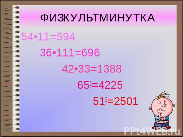ФИЗКУЛЬТМИНУТКА 54•11=594 36•111=696 42•33=1388 652=4225 512=2501