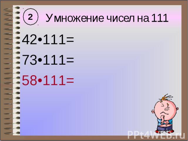 Умножение чисел на 111 42•111= 73•111= 58•111=