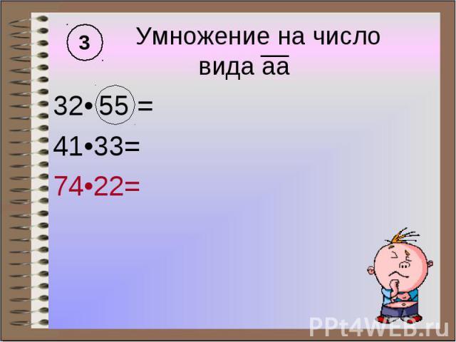 Умножение на число вида аа 32• 55 = 41•33= 74•22=