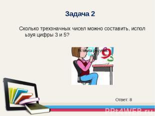 Сколько трехзначных чисел можно составить, используя цифры 3 и 5? Сколько трехзн
