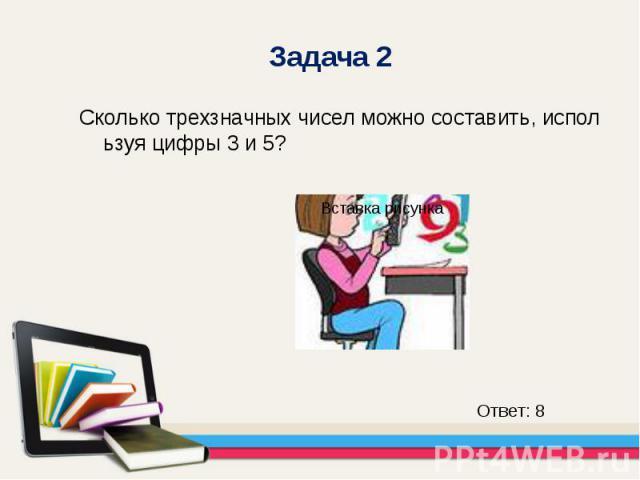 Сколько трехзначных чисел можно составить, используя цифры 3 и 5? Сколько трехзначных чисел можно составить, используя цифры 3 и 5?