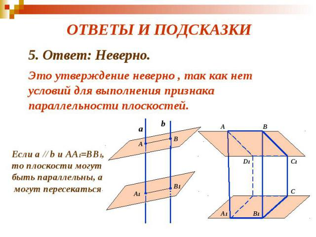 ОТВЕТЫ И ПОДСКАЗКИ 5. Ответ: Неверно. Это утверждение неверно , так как нет условий для выполнения признака параллельности плоскостей.