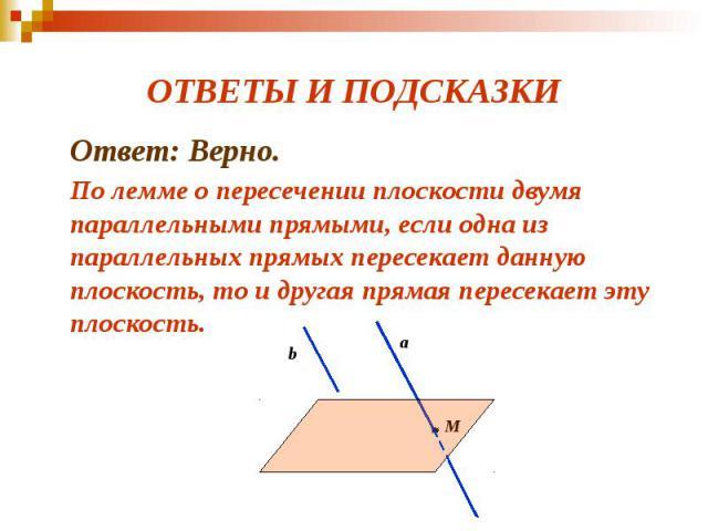ОТВЕТЫ И ПОДСКАЗКИ Ответ: Верно. По лемме о пересечении плоскости двумя параллельными прямыми, если одна из параллельных прямых пересекает данную плоскость, то и другая прямая пересекает эту плоскость.