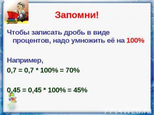 Чтобы записать дробь в виде процентов, надо умножить её на 100% Чтобы записать д
