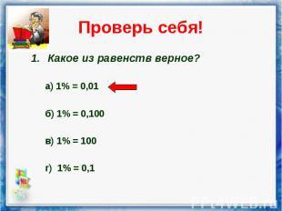 Какое из равенств верное? Какое из равенств верное? а) 1% = 0,01 б) 1% = 0,100 в