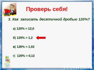 3. Как записать десятичной дробью 120%? 3. Как записать десятичной дробью 120%?