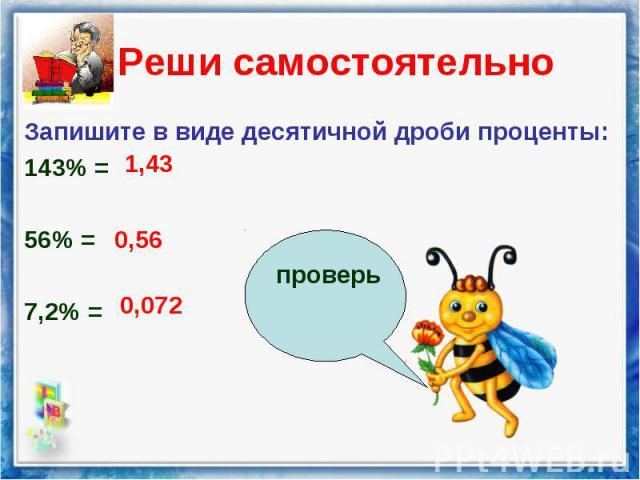 Запишите в виде десятичной дроби проценты: Запишите в виде десятичной дроби проценты: 143% = 56% = 7,2% =