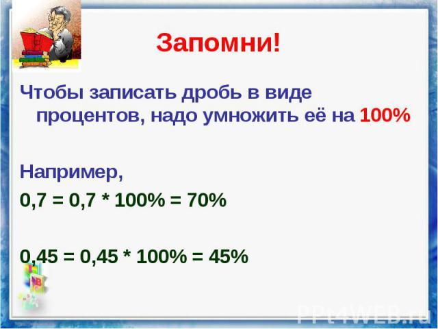 Чтобы записать дробь в виде процентов, надо умножить её на 100% Чтобы записать дробь в виде процентов, надо умножить её на 100% Например, 0,7 = 0,7 * 100% = 70% 0,45 = 0,45 * 100% = 45%
