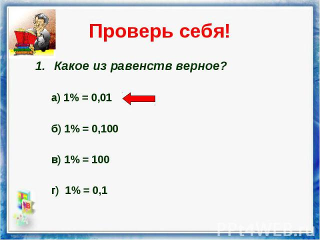 Какое из равенств верное? Какое из равенств верное? а) 1% = 0,01 б) 1% = 0,100 в) 1% = 100 г) 1% = 0,1