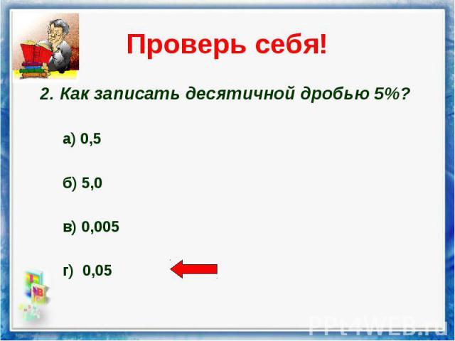 2. Как записать десятичной дробью 5%? 2. Как записать десятичной дробью 5%? а) 0,5 б) 5,0 в) 0,005 г) 0,05