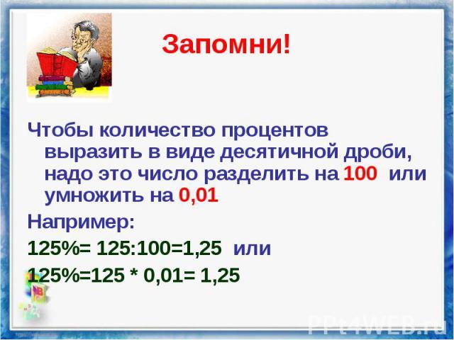 Чтобы количество процентов выразить в виде десятичной дроби, надо это число разделить на 100 или умножить на 0,01 Чтобы количество процентов выразить в виде десятичной дроби, надо это число разделить на 100 или умножить на 0,01 Например: 125%= 125:1…