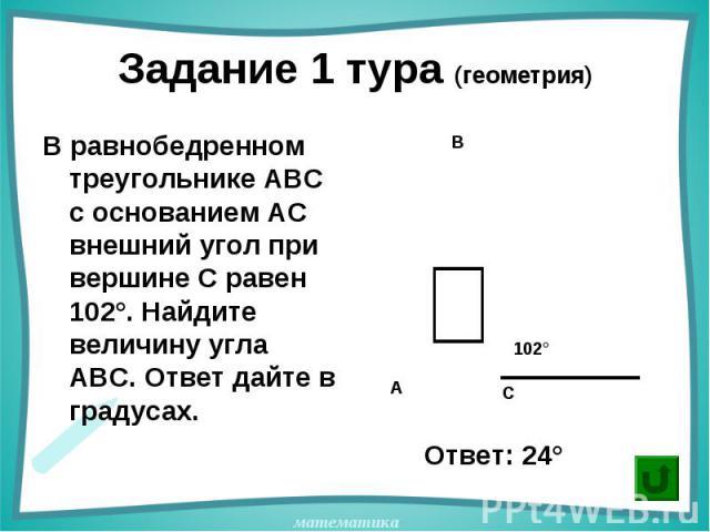 В равнобедренном треугольнике АВС с основанием АС внешний угол при вершине С равен 102°. Найдите величину угла АВС. Ответ дайте в градусах. В равнобедренном треугольнике АВС с основанием АС внешний угол при вершине С равен 102°. Найдите величину угл…
