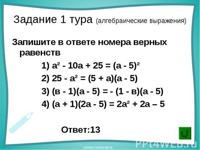 Запишите в ответе номера верных равенств Запишите в ответе номера верных равенств 1) а² - 10а + 25 = (а - 5)² 2) 25 - а² = (5 + а)(а - 5) 3) (в - 1)(а - 5) = - (1 - в)(а - 5) 4) (а + 1)(2а - 5) = 2а² + 2а – 5 Ответ:13