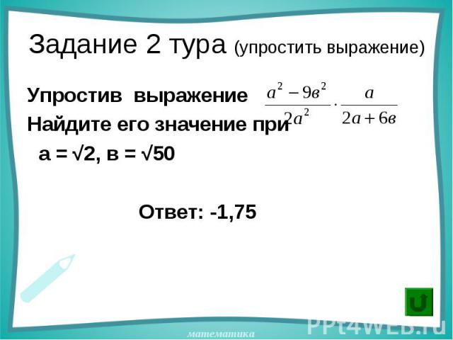 Упростив выражение Упростив выражение Найдите его значение при а = √2, в = √50 Ответ: -1,75