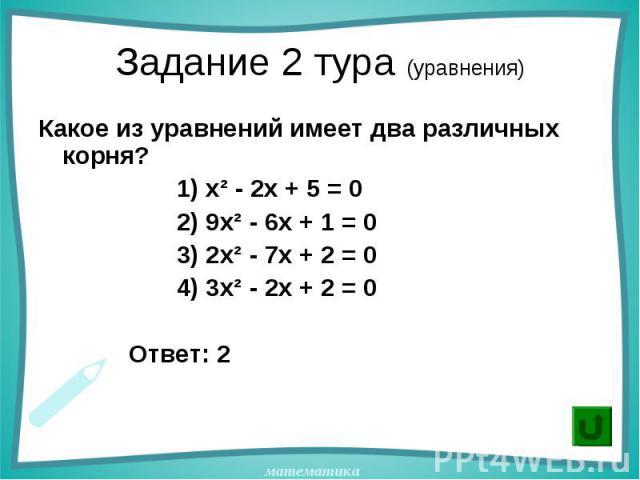 Какое из уравнений имеет два различных корня? Какое из уравнений имеет два различных корня? 1) х² - 2х + 5 = 0 2) 9х² - 6х + 1 = 0 3) 2х² - 7х + 2 = 0 4) 3х² - 2х + 2 = 0 Ответ: 2