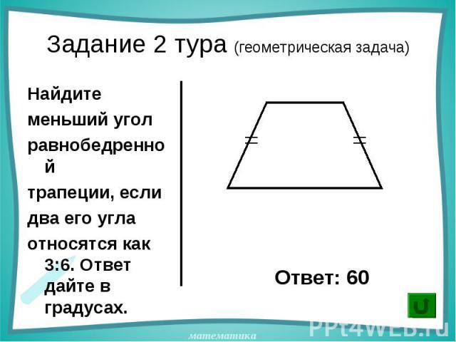 Найдите Найдите меньший угол равнобедренной трапеции, если два его угла относятся как 3:6. Ответ дайте в градусах.