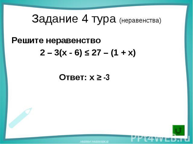 Решите неравенство Решите неравенство 2 – 3(х - 6) ≤ 27 – (1 + х) Ответ: x ≥ -3