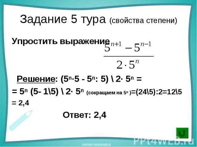 Упростить выражение Упростить выражение Решение: (5ⁿ·5 - 5ⁿ: 5) \ 2· 5ⁿ = = 5ⁿ (5- 1\5) \ 2· 5ⁿ (сокращаем на 5ⁿ )=(24\5):2=12\5 = 2,4 Ответ: 2,4