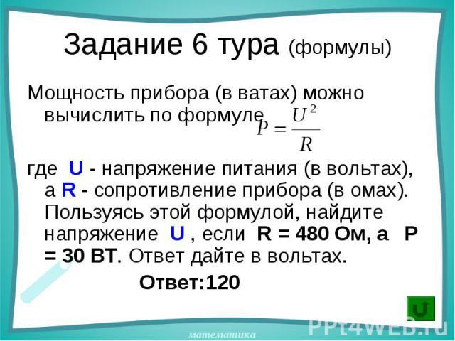 Мощность прибора (в ватах) можно вычислить по формуле Мощность прибора (в ватах) можно вычислить по формуле где U - напряжение питания (в вольтах), а R - сопротивление прибора (в омах). Пользуясь этой формулой, найдите напряжение U , если R = 480 Ом…