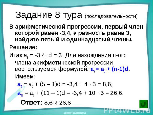В арифметической прогрессии, первый член которой равен -3,4, а разность равна 3, найдите пятый и одиннадцатый члены. В арифметической прогрессии, первый член которой равен -3,4, а разность равна 3, найдите пятый и одиннадцатый члены. Решение: Итак a…