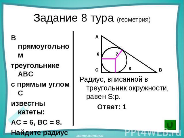 В прямоугольном В прямоугольном треугольнике АВС с прямым углом С известны катеты: АС = 6, ВС = 8. Найдите радиус окружности, вписанной в треугольник АВС