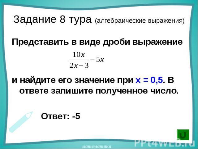Представить в виде дроби выражение Представить в виде дроби выражение и найдите его значение при х = 0,5. В ответе запишите полученное число. Ответ: -5