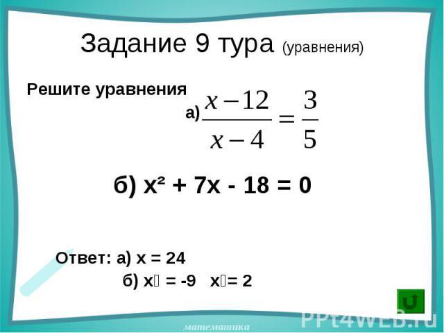 Решите уравнения Решите уравнения а) б) х² + 7х - 18 = 0 Ответ: а) х = 24 б) х₁ = -9 х₂= 2