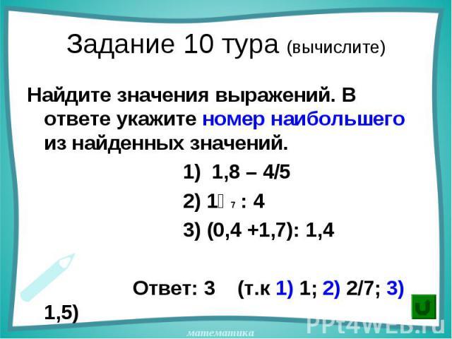 Найдите значения выражений. В ответе укажите номер наибольшего из найденных значений. Найдите значения выражений. В ответе укажите номер наибольшего из найденных значений. 1) 1,8 – 4/5 2) 1⅟7 : 4 3) (0,4 +1,7): 1,4 Ответ: 3 (т.к 1) 1; 2) 2/7; 3) 1,5)