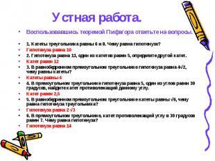 Устная работа. Воспользовавшись теоремой Пифагора ответьте на вопросы. 1. Катеты