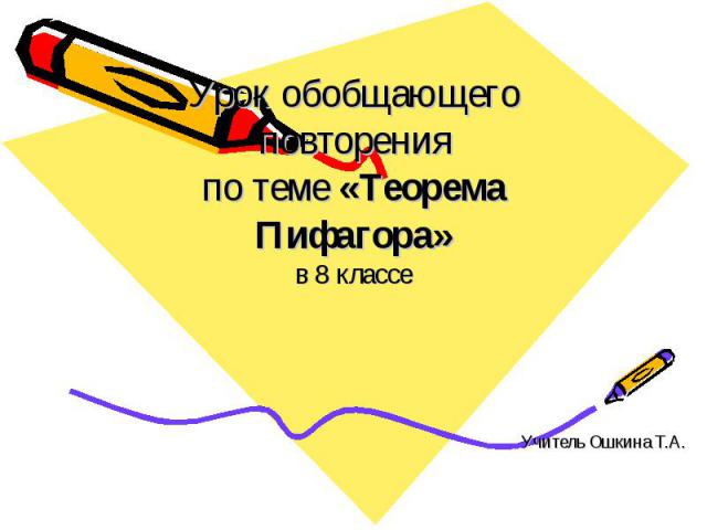 Урок обобщающего повторения по теме «Теорема Пифагора» в 8 классе Учитель Ошкина Т.А.